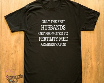Surrogacy, Surrogate, Surrogate Journey, IVF, Infertility,  T-Shirt- Only The Best Husbands Get Promoted To Fertility Med Administrator!