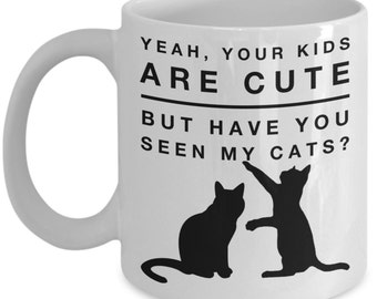 Cat Mugs - Yeah, Your Kids Are Cute But Have You Seen My Cats? - Funny Cat Lover Gifts