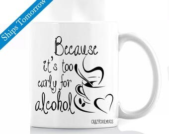 Because It's Too Early For Alcohol Funny Coffee Mug