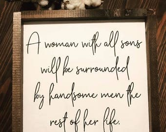 Woman with all sons will be surrounded by handsome men for the rest of her life | Custom Sign | Sign for moms