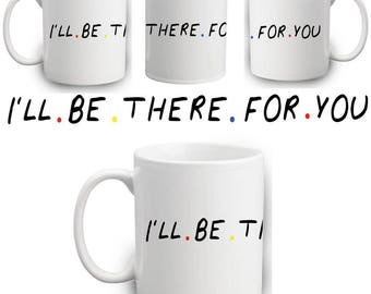 I'll Be There For You Mug | Gift | Mug | Funny