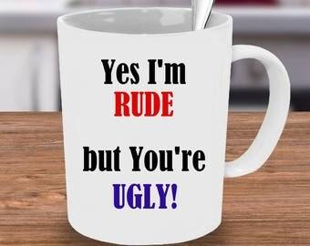 Yes I'm rude Mug, Ugly Mug Gifts for her, Unique Mug, You're Ugly Mug, Calligraphy mug, Coffee Mug, Custom Mug, Mug, Funny Coffee Mug, funny
