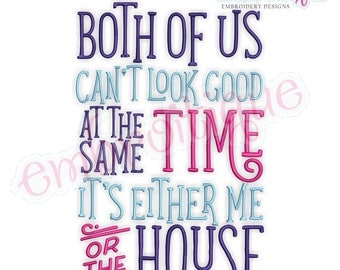 Both Of Us Can't Look Good At The Same Time, It's Either Me Or The House  - Funny  Mother's day  -Instant Download Machine Embroidery Design