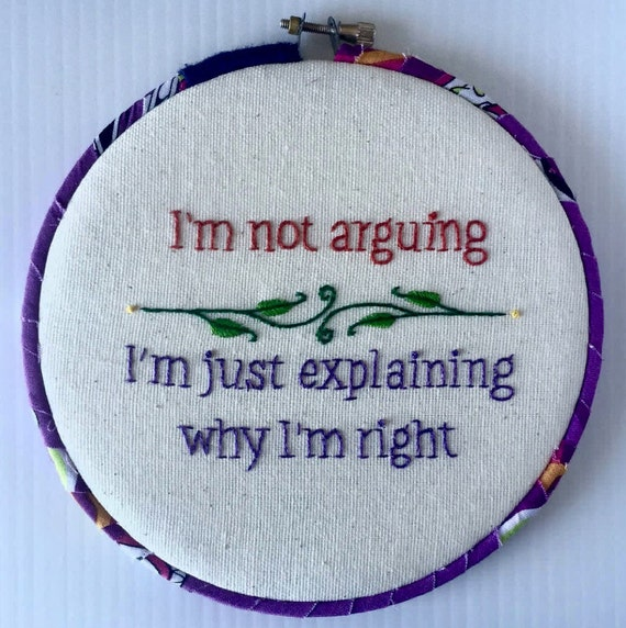 I'm Not Arguing, I'm Just Explaining Why I'm Right Hand Embroidered Hoop Art, Quirky Phrase, Funny, Whimsical, Hand Embroidered