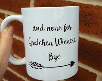 Mean Girls themed Coffee mug and none for you Gretchen weiners bye