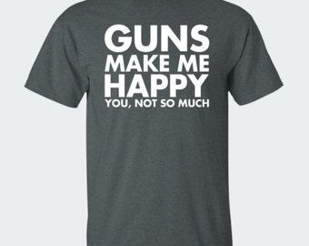 Guns Make Me Happy You Not So Much - Funny Gun Lover Men's, Women's, Girls and Boys T-Shirt