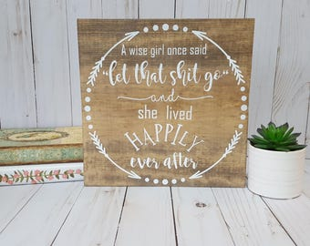 A wise girl once said let that shit go wooden sign| Hand painted sign | Let that shit go | Quote sign | Funny sign | Happily ever after