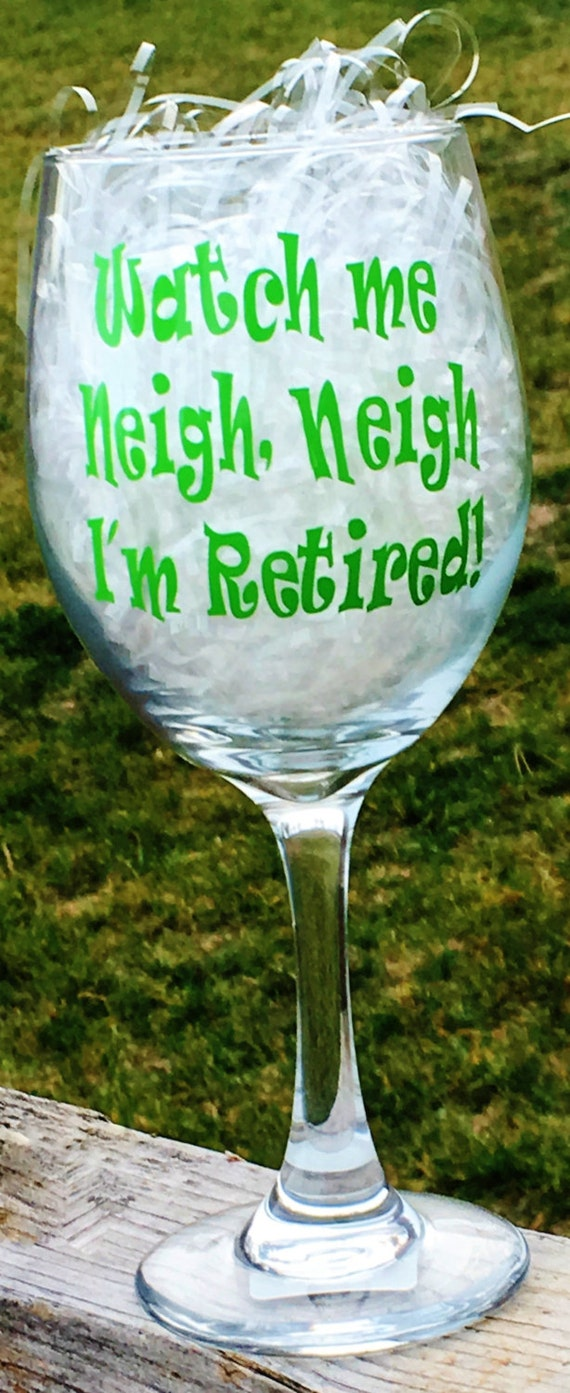 Watch Me Neigh, Neigh I'm Retired Wine Glass, Retirement Glass, Wine Glass, Horse Gift