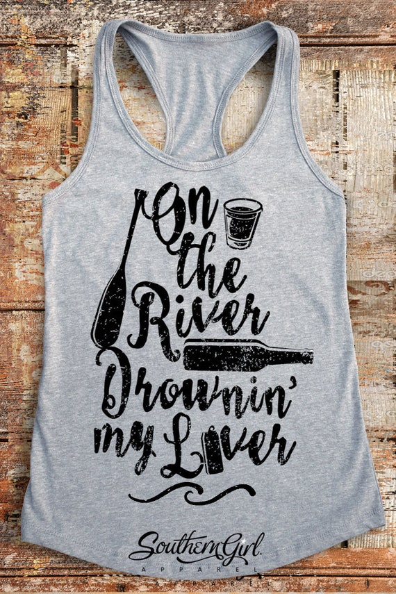 On The River Drownin My Liver River Shirts River Float