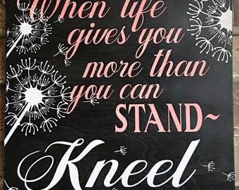 When life gives you more than you can stand-Kneel