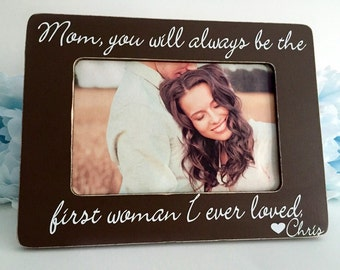 Mother of the Groom Gift from Son Mother of the Groom picture frame Mom, you will always be the first women I ever loved. Personalized. 4x6