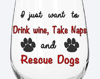 I just want to drink wine, take naps, and rescue dogs wine glass