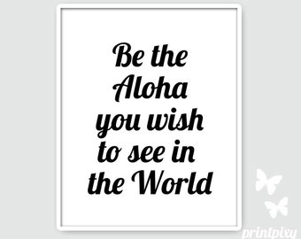 Be the Aloha you wish to see in the world, Be the Aloha Print, Be the Aloha Poster, Be the Aloha Wall Art, Be the Aloha  Sign