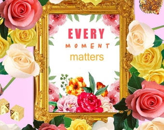 Every Moment Matters / Printable Quote - Floral quote art, Positive quote art, Flower quote art, Digital art quote, Inspirational quotes