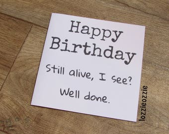 Happy Birthday Card.Still alive I see?Well Done. Funny, sarcastic card. Cheeky,quirky,rude greeting for any fun loving birthday boy or girl