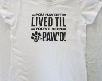 You Haven't Lived Til You've Been Pyr Pawed, White Cotton Scoop Neck T-shirt