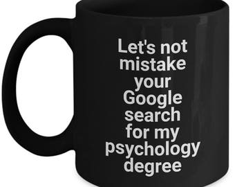 Funny Gift Mug For Psychologists and Psychiatrists - Let's Not Mistake Your Google Search For My Psychology Degree - Variant 2