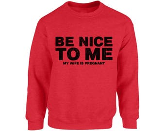 Be Nice To Me My Wife Is Pregnant New Dad Sweatshirt Tops Crewneck Fathers Day Gift Baby Shower Gift