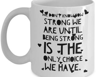 Inspirational coffee mug - We don't know how strong we are until being strong is the only choice we have - Unique gift mug for