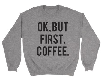 OK But First Coffee Sweatshirt - Drinking Coffee Morning Work Birthday Present Gift Latte