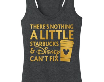 There's Nothing a Little Starbucks and Disney Can't Fix!! Walt vacation Disney shirt ladies woman plus misses tank top racerback tank top