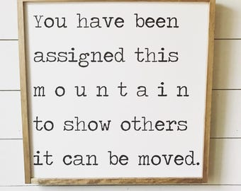 You have been assigned this mountain to show others it can he moved.