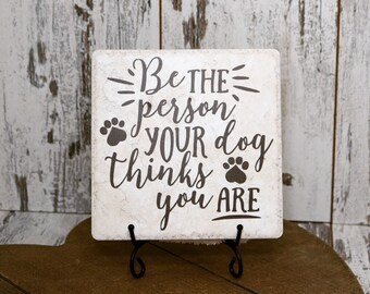 Be the Person Your Dog Thinks you Are,Tile Quote,Decorative Tile,Dog Lover Gift,Dog Lover, Father's Day,Mothers day, Under 20 Dollar Gift.