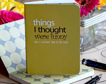 Funny Notebook - 'Things I Thought Were Funny When I Overheard Them on the Train'