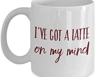 Latte Mugs, I have Got a Latte on My Mind, Unique Gifts Idea, Funny Coffee Mug, Unique gift idea