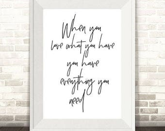 When you love what you have print, Quote Print, Monochrome Print, Typogpraphy Print, Motivational Print, Family Print
