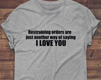 restraining orders are just a way of saying i love you t shirt,funny saying, Lover Gifts  Lovers sex T Shirt Gifts For Her Ladies Tee,