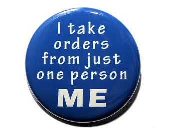 I Take Orders From Me - Pinback Button Badge 1 1/2 inch 1.5 - Keychain Magnet or Flatback