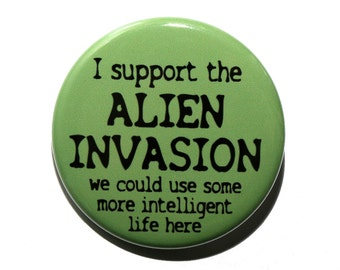 I Support The Alien Invasion - Pinback Button Badge 1 1/2 inch 1.5 - Keychain Magnet or Flatback