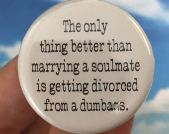 the only thing better than marrying a soulmate is getting divorced from a dumbace 1.25 inch pinback button. Swears mature