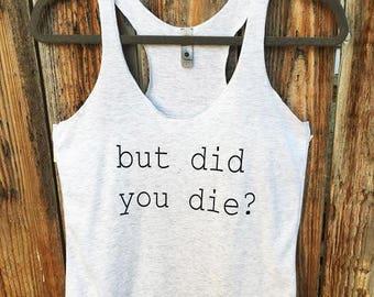 But Did You Die? - Tank Top   Tough Girl Shirt   Workout Tank   Gym Shirt   Gym Tank   Drama Shirt   Bully Tank   Exercise Shirt   Humor