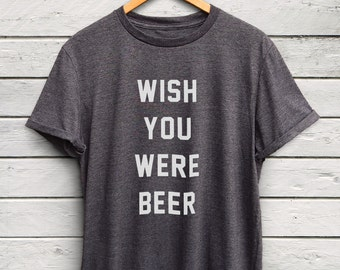 Wish You Were Beer Tshirt - Drinking Shirt, Party Shirt, Gifts for Beer Lovers, Statement Tees, Sunday Funday, Beer Pong Team Shirts