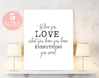 When you love what you have, you have everything you need, black white quote, black white art, typography art, poster print, inspirational