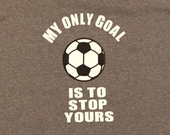 My only goal is to stop yours....soccer tshirt