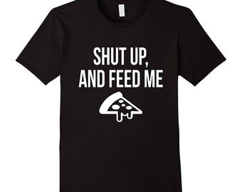 Pizza Shirt, Shut Up And Feed Me Pizza. Food Lovers T-Shirt