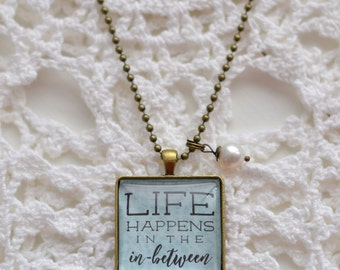 Glass Pendant Necklace - Mothers Day Gift - Inspirational Jewelry - Teacher Gift - Life Happens In The In-Between - FREE SHIPPING