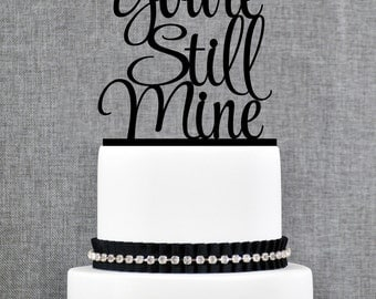 You're Still Mine Cake Topper, Anniversary Cake Topper, Classy Cake Topper- (T326)