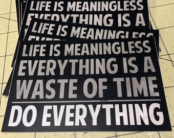 Vinyl Sticker - Life Is Meaningless.  Everything Is A Waste Of Time.  Do Everything