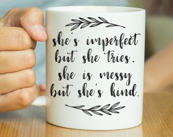 She's Imperfect But She Tries, She Is Messy But She's Kind - Inspirational Quote Mug, Inspiration Mug, Motivational Mug, Valentines Gift Her