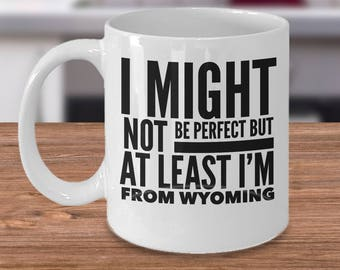Funny Wyoming Gift - Wyoming Coffee Mug - US State Gifts - Wyoming Coffee Cup - I Might Not Be Perfect But At Least I'm From Wyoming