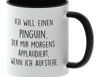 Cup with saying - I want a penguin who applauded me every morning when I get up - made in Germany - TassenTicker - coffee mug