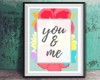 You and Me DIGITAL DOWNLOAD - Love quote, wall decor, romance, home decor, typography art, colorful flowers, inspiration