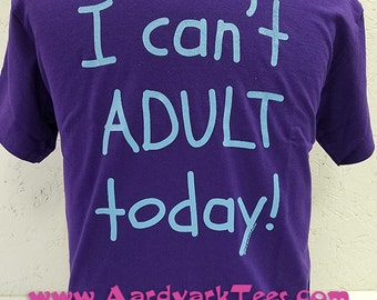 I Can't ADULT Today! hand-printed t-shirt
