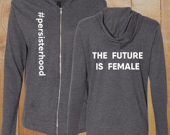 Persisterhood + The Future is Female Full Zip Hooded T-Shirt, nevertheless she persisted, protest, political, resist, feminism