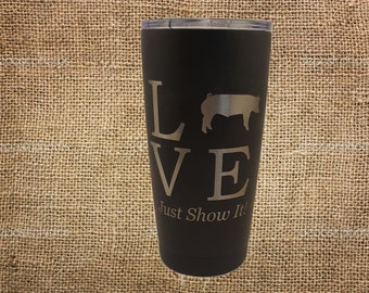 Love Pigs, Just Show It! Stainless Steel 20 oz Engraved Custom Tumbler- Show Pigs
