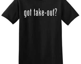 Got Take-Out? Funny Food T-Shirt Tee Shirt Novelty Gift Eating Humor